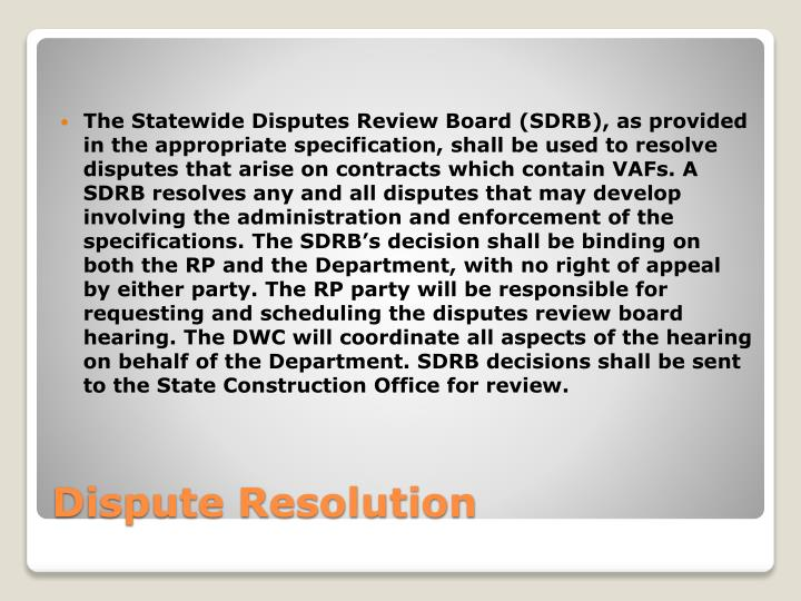 The Statewide Disputes Review Board (SDRB), as provided in the appropriate specification, shall be used to resolve disputes that arise on contracts which contain VAFs. A SDRB resolves any and all disputes that may develop involving the administration and enforcement of the specifications. The SDRB's decision shall be binding on both the RP and the Department, with no right of appeal by either party. The RP party will be responsible for requesting and scheduling the disputes review board hearing. The DWC will coordinate all aspects of the hearing on behalf of the Department. SDRB decisions shall be sent to the State Construction Office for review.