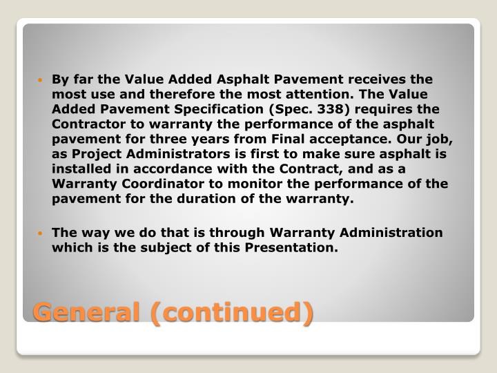 By far the Value Added Asphalt Pavement receives the most use and therefore the most attention. The Value Added Pavement Specification (Spec. 338) requires the Contractor to warranty the performance of the asphalt pavement for three years from Final acceptance. Our job, as Project Administrators is first to make sure asphalt is installed in accordance with the Contract, and as a Warranty Coordinator to monitor the performance of the pavement for the duration of the warranty.
