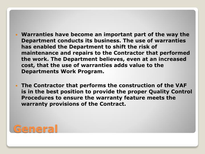 Warranties have become an important part of the way the Department conducts its business. The use of warranties has enabled the Department to shift the risk of maintenance and repairs to the Contractor that performed the work. The Department believes, even at an increased cost, that the use of warranties adds value to the Departments Work Program.