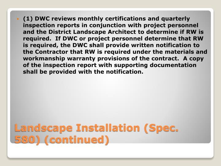 (1) DWC reviews monthly certifications and quarterly inspection reports in conjunction with project personnel and the District Landscape Architect to determine if RW is required.  If DWC or project personnel determine that RW is required, the DWC shall provide written notification to the Contractor that RW is required under the materials and workmanship warranty provisions of the contract.  A copy of the inspection report with supporting documentation shall be provided with the notification.
