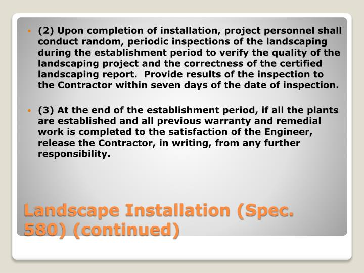 (2) Upon completion of installation, project personnel shall conduct random, periodic inspections of the landscaping during the establishment period to verify the quality of the landscaping project and the correctness of the certified landscaping report.  Provide results of the inspection to the Contractor within seven days of the date of inspection.