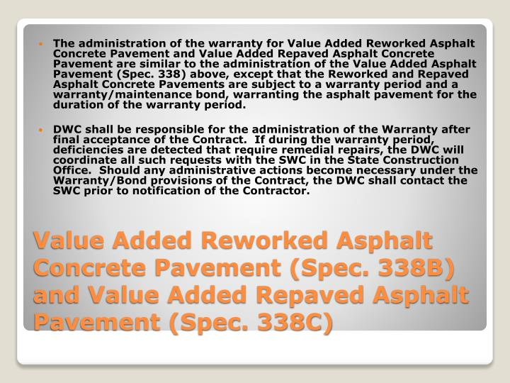 The administration of the warranty for Value Added Reworked Asphalt Concrete Pavement and Value Added Repaved Asphalt Concrete Pavement are similar to the administration of the Value Added Asphalt Pavement (Spec. 338) above, except that the Reworked and Repaved Asphalt Concrete Pavements are subject to a warranty period and a warranty/maintenance bond, warranting the asphalt pavement for the duration of the warranty period.