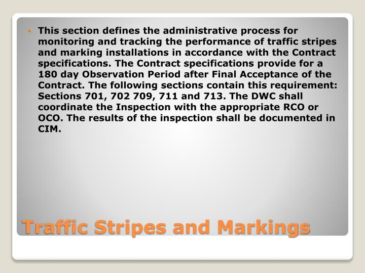 This section defines the administrative process for monitoring and tracking the performance of traffic stripes and marking installations in accordance with the Contract specifications. The Contract specifications provide for a 180 day Observation Period after Final Acceptance of the Contract. The following sections contain this requirement: Sections 701, 702 709, 711 and 713. The DWC shall coordinate the Inspection with the appropriate RCO or OCO. The results of the inspection shall be documented in CIM.
