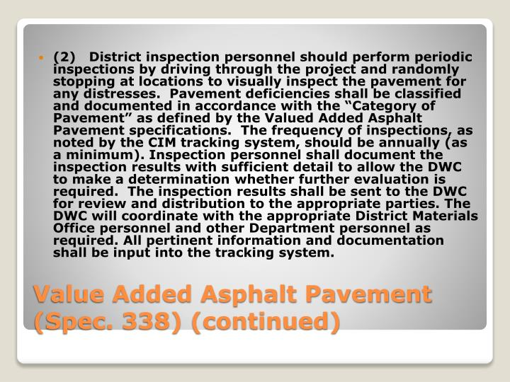 """(2)   District inspection personnel should perform periodic inspections by driving through the project and randomly stopping at locations to visually inspect the pavement for any distresses.  Pavement deficiencies shall be classified and documented in accordance with the """"Category of Pavement"""" as defined by the Valued Added Asphalt Pavement specifications.  The frequency of inspections, as noted by the CIM tracking system, should be annually (as a minimum). Inspection personnel shall document the inspection results with sufficient detail to allow the DWC to make a determination whether further evaluation is required.  The inspection results shall be sent to the DWC for review and distribution to the appropriate parties. The DWC will coordinate with the appropriate District Materials Office personnel and other Department personnel as required. All pertinent information and documentation shall be input into the tracking system."""