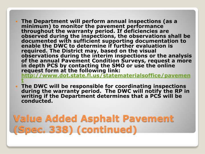 The Department will perform annual inspections (as a minimum) to monitor the pavement performance throughout the warranty period. If deficiencies are observed during the inspections, the observations shall be documented with sufficient supporting documentation to enable the DWC to determine if further evaluation is required. The District may, based on the visual observations during the interim inspections or the analysis of the annual Pavement Condition Surveys, request a more in depth PCS by contacting the SMO or use the online request form at the following link:
