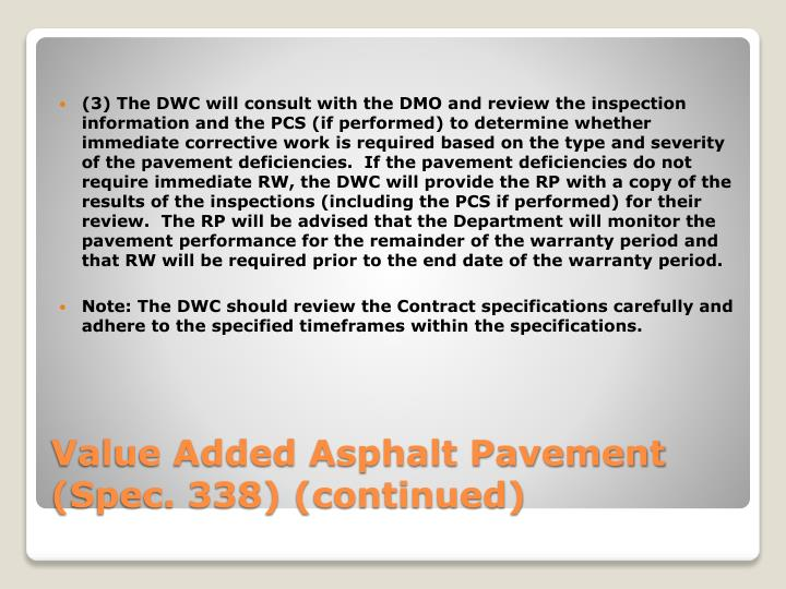 (3) The DWC will consult with the DMO and review the inspection information and the PCS (if performed) to determine whether immediate corrective work is required based on the type and severity of the pavement deficiencies.  If the pavement deficiencies do not require immediate RW, the DWC will provide the RP with a copy of the results of the inspections (including the PCS if performed) for their review.  The RP will be advised that the Department will monitor the pavement performance for the remainder of the warranty period and that RW will be required prior to the end date of the warranty period.