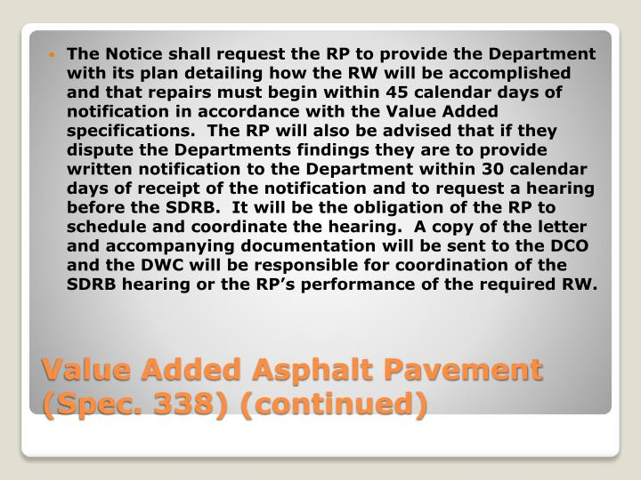 The Notice shall request the RP to provide the Department with its plan detailing how the RW will be accomplished and that repairs must begin within 45 calendar days of notification in accordance with the Value Added specifications.  The RP will also be advised that if they dispute the Departments findings they are to provide written notification to the Department within 30 calendar days of receipt of the notification and to request a hearing before the SDRB.  It will be the obligation of the RP to schedule and coordinate the hearing.  A copy of the letter and accompanying documentation will be sent to the DCO and the DWC will be responsible for coordination of the SDRB hearing or the RP's performance of the required RW.