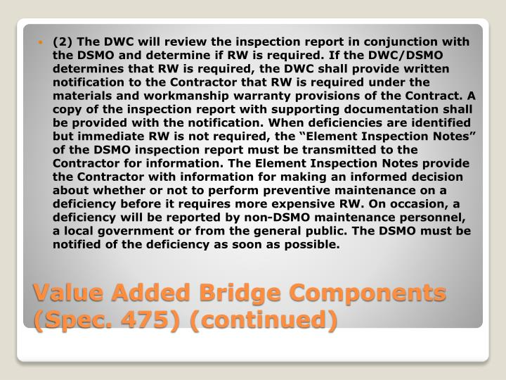 """(2) The DWC will review the inspection report in conjunction with the DSMO and determine if RW is required. If the DWC/DSMO determines that RW is required, the DWC shall provide written notification to the Contractor that RW is required under the materials and workmanship warranty provisions of the Contract. A copy of the inspection report with supporting documentation shall be provided with the notification. When deficiencies are identified but immediate RW is not required, the """"Element Inspection Notes"""" of the DSMO inspection report must be transmitted to the Contractor for information. The Element Inspection Notes provide the Contractor with information for making an informed decision about whether or not to perform preventive maintenance on a deficiency before it requires more expensive RW. On occasion, a deficiency will be reported by non-DSMO maintenance personnel, a local government or from the general public. The DSMO must be notified of the deficiency as soon as possible."""