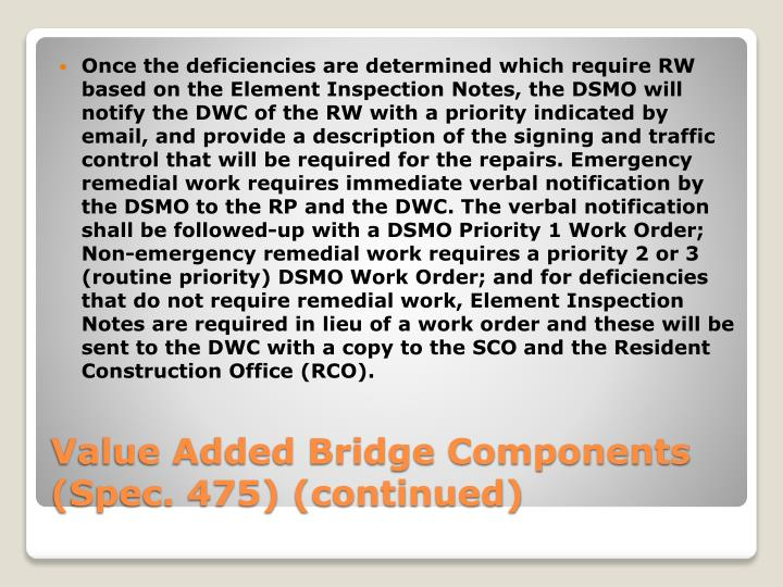 Once the deficiencies are determined which require RW based on the Element Inspection Notes, the DSMO will notify the DWC of the RW with a priority indicated by email, and provide a description of the signing and traffic control that will be required for the repairs. Emergency remedial work requires immediate verbal notification by the DSMO to the RP and the DWC. The verbal notification shall be followed-up with a DSMO Priority 1 Work Order; Non-emergency remedial work requires a priority 2 or 3 (routine priority) DSMO Work Order; and for deficiencies that do not require remedial work, Element Inspection Notes are required in lieu of a work order and these will be sent to the DWC with a copy to the SCO and the Resident Construction Office (RCO).
