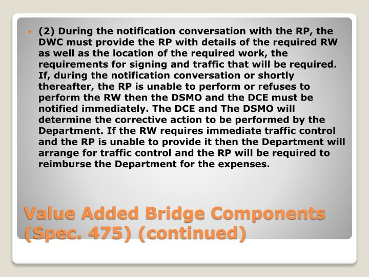 (2) During the notification conversation with the RP, the DWC must provide the RP with details of the required RW as well as the location of the required work, the requirements for signing and traffic that will be required.  If, during the notification conversation or shortly thereafter, the RP is unable to perform or refuses to perform the RW then the DSMO and the DCE must be notified immediately. The DCE and The DSMO will determine the corrective action to be performed by the Department. If the RW requires immediate traffic control and the RP is unable to provide it then the Department will arrange for traffic control and the RP will be required to reimburse the Department for the expenses.