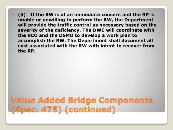 (3)If the RW is of an immediate concern and the RP is unable or unwilling to perform the RW, the Department will provide the traffic control as necessary based on the severity of the deficiency. The DWC will coordinate with the RCO and the DSMO to develop a work plan to accomplish the RW. The Department shall document all cost associated with the RW with intent to recover from the RP.