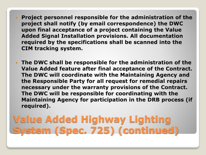 Project personnel responsible for the administration of the project shall notify (by email correspondence) the DWC upon final acceptance of a project containing the Value Added Signal Installation provisions. All documentation required by the specifications shall be scanned into the CIM tracking system.