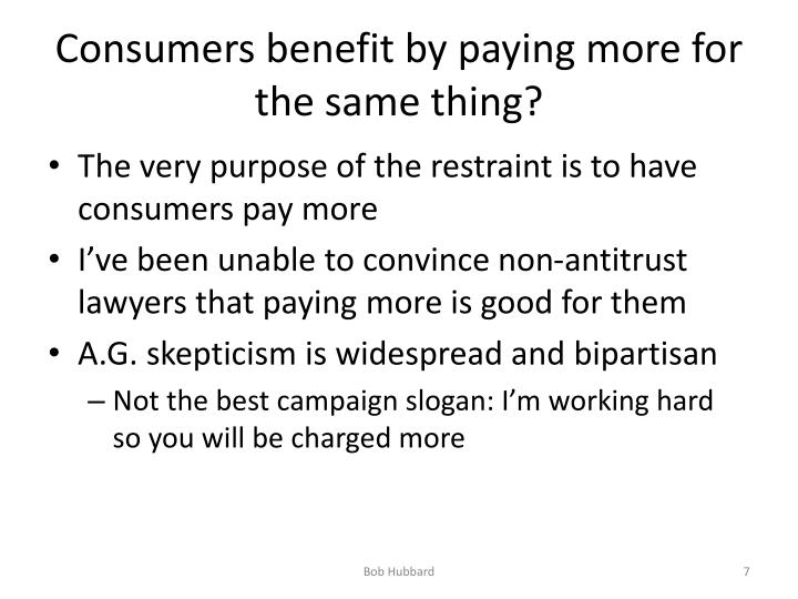 Consumers benefit by paying more for the same thing?