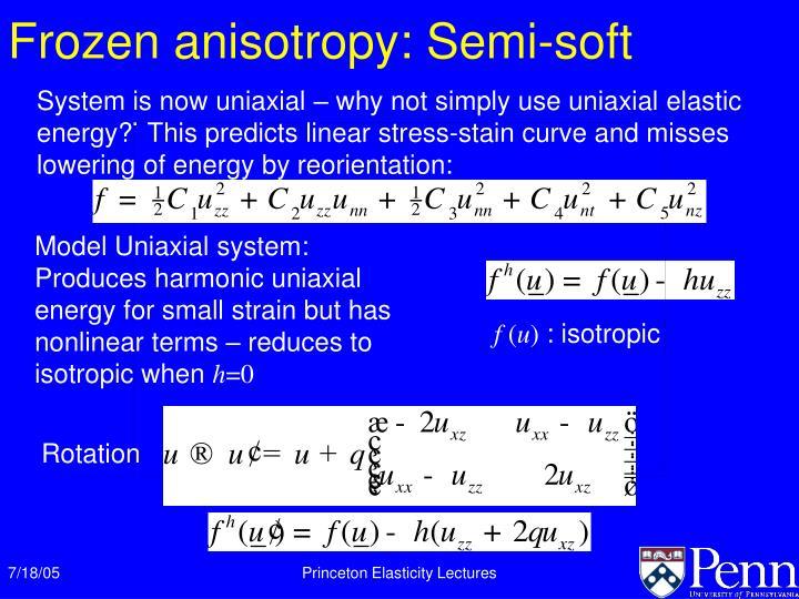 Frozen anisotropy: Semi-soft