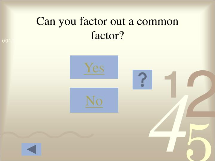 Can you factor out a common factor?