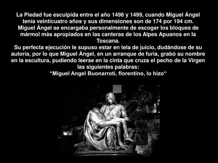 La Piedad fue esculpida entre el año 1498 y 1499, cuando Miguel Ángel