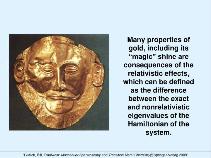 """Many properties of gold, including its """"magic"""" shine are consequences of the relativistic effects, which can be defined as the difference between the exact and nonrelativistic eigenvalues of the Hamiltonian of the system."""