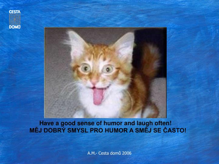 Have a good sense of humor and laugh often!