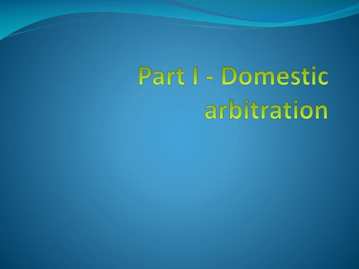 Part I - Domestic arbitration