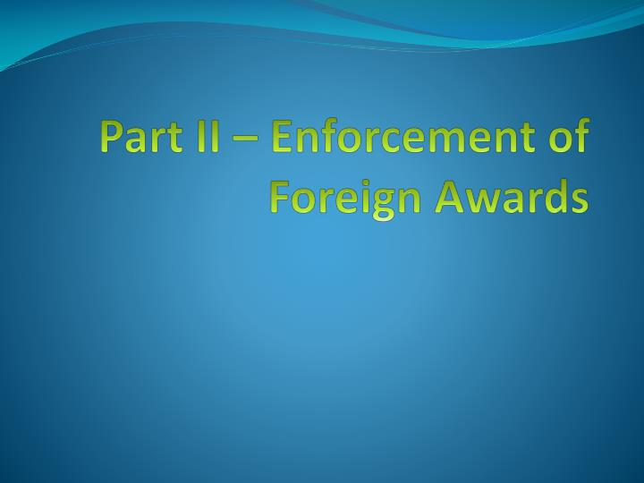 Part II – Enforcement of Foreign Awards