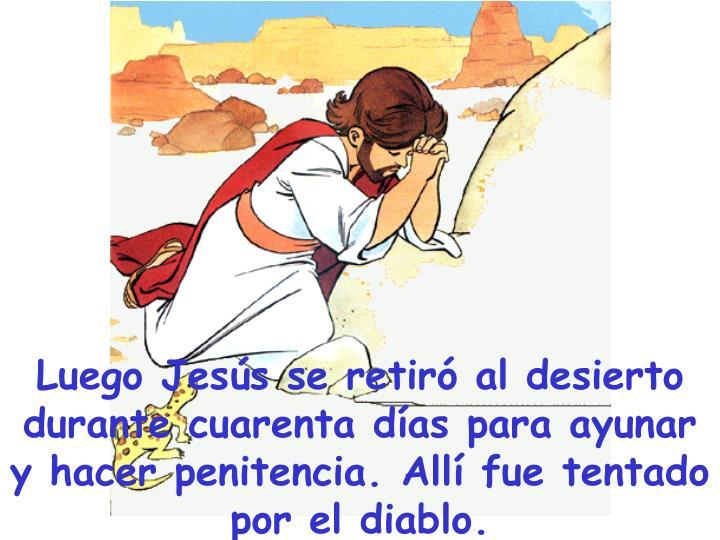 Luego Jesús se retiró al desierto durante cuarenta días para ayunar y hacer penitencia. Allí fue tentado por el diablo.