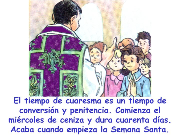El tiempo de cuaresma es un tiempo de conversión y penitencia. Comienza el miércoles de ceniza y dura cuarenta días. Acaba cuando empieza la Semana Santa.