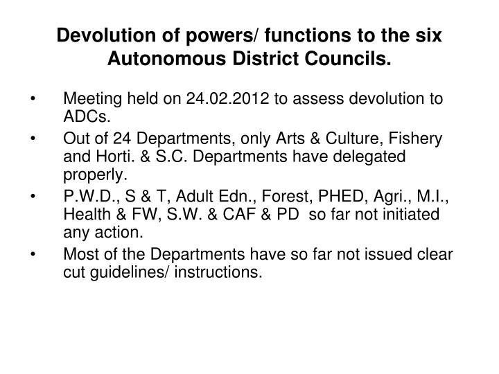 Devolution of powers/ functions to the six Autonomous District Councils.