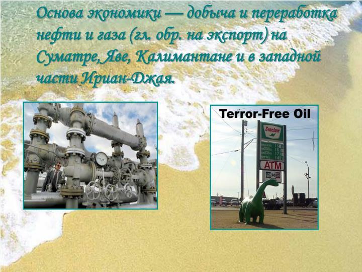 Основа экономики — добыча и переработка нефти и газа (гл. обр. на экспорт) на Суматре, Яве, Калимантане и в западной части Ириан-Джая.