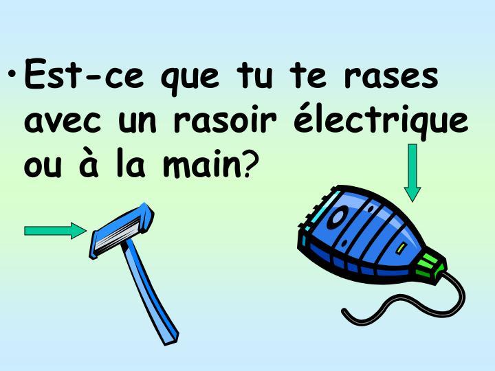 Est-ce que tu te rases avec un rasoir électrique ou à la main