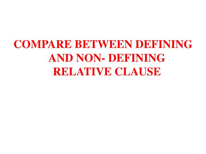 COMPARE BETWEEN DEFINING AND NON- DEFINING RELATIVE CLAUSE