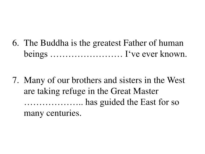 The Buddha is the greatest Father of human beings …………………… I've ever known.