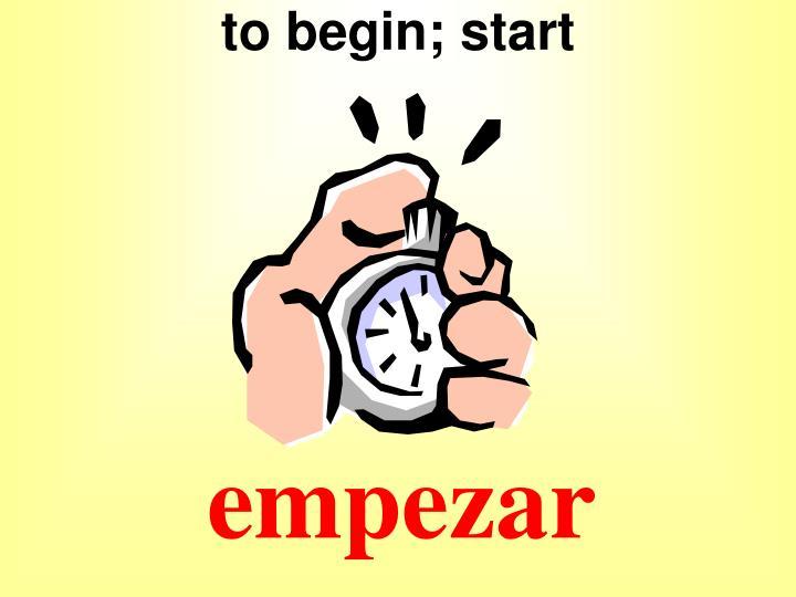 to begin; start