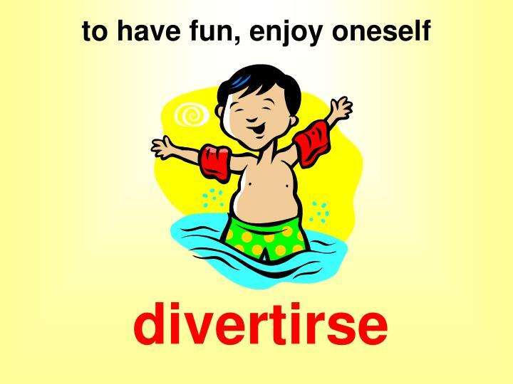 to have fun, enjoy oneself