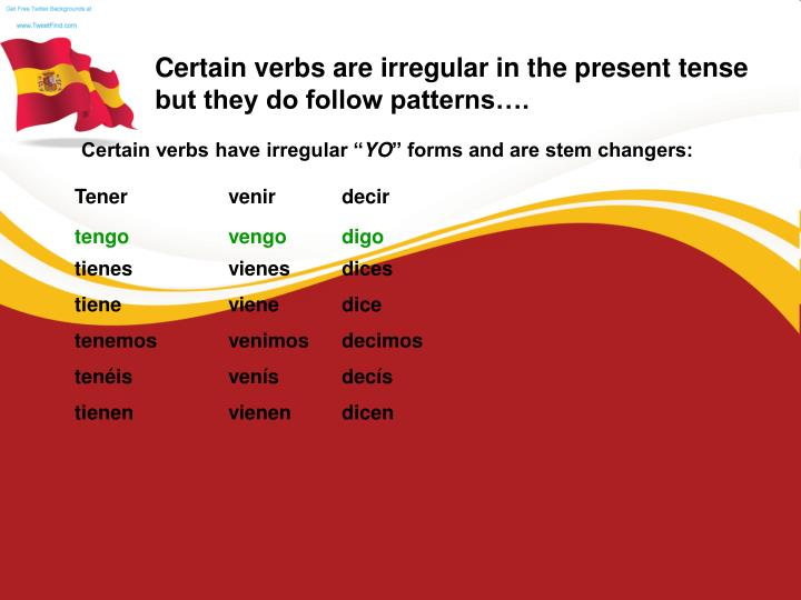 Certain verbs are irregular in the present tense but they do follow patterns….