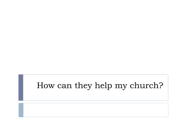 How can they help my church?