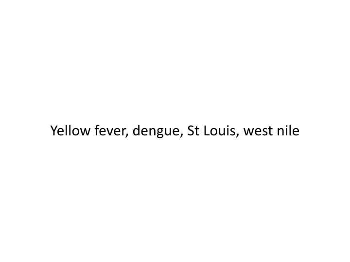 Yellow fever, dengue, St Louis, west
