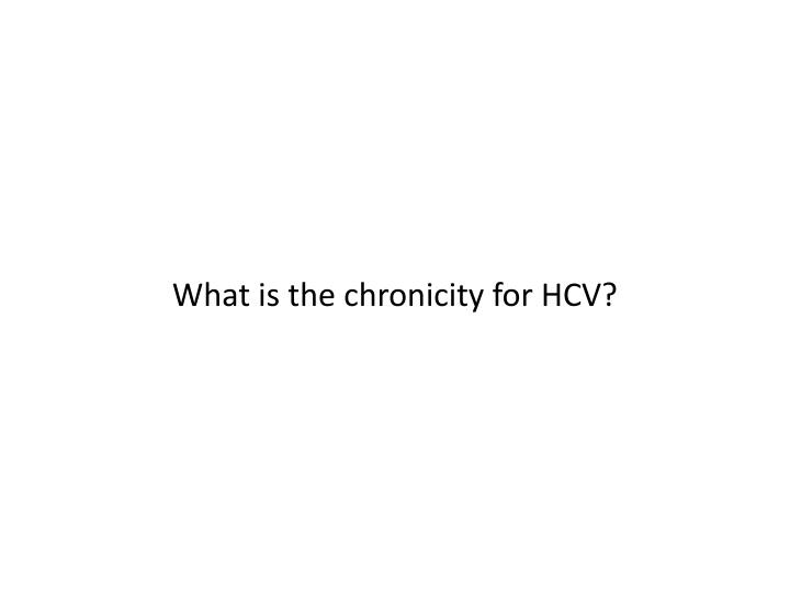 What is the chronicity for HCV?