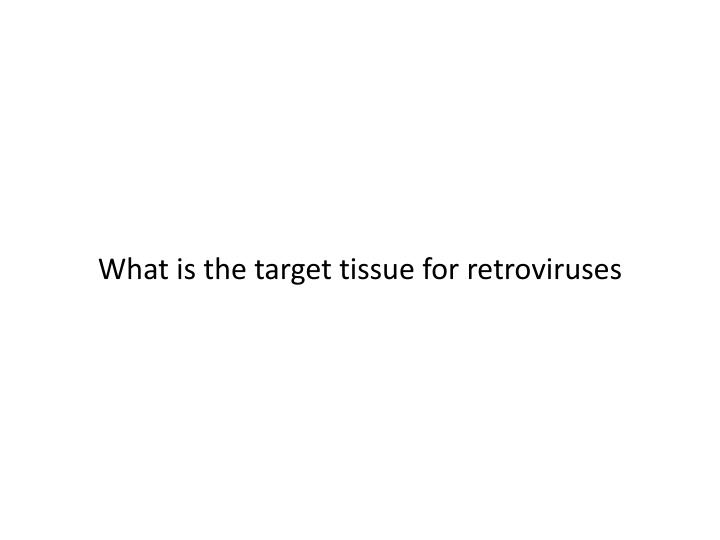 What is the target tissue for retroviruses