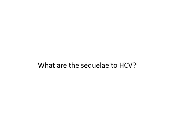 What are the sequelae to HCV?