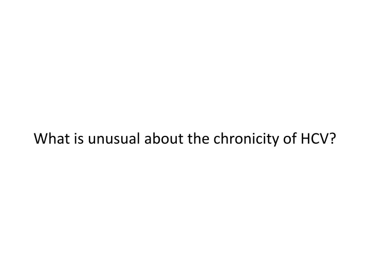What is unusual about the chronicity of HCV?