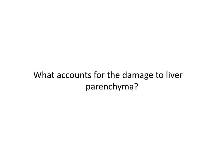 What accounts for the damage to liver parenchyma?