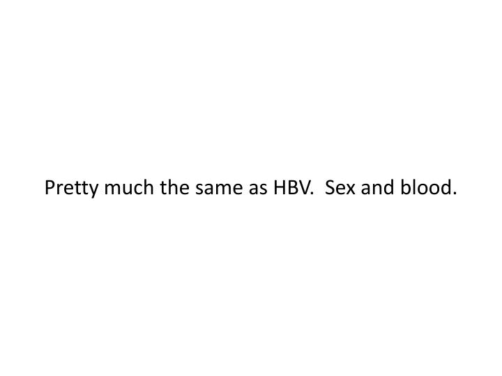 Pretty much the same as HBV.  Sex and blood.