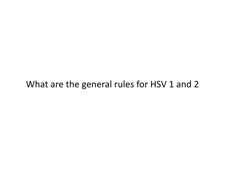 What are the general rules for HSV 1 and 2