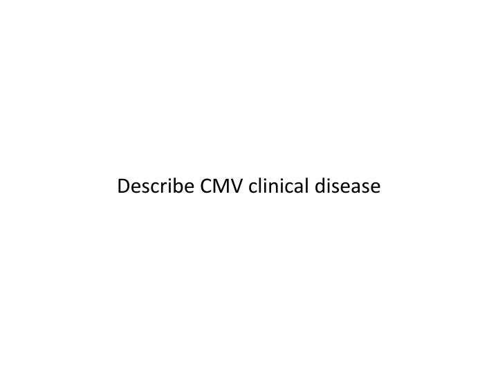 Describe CMV clinical disease