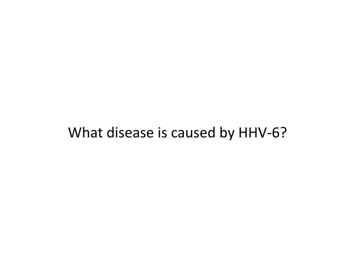 What disease is caused by HHV-6?
