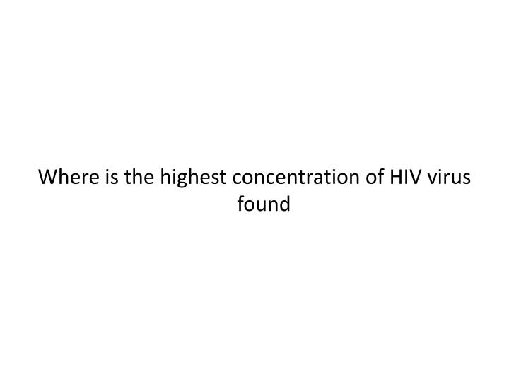 Where is the highest concentration of HIV virus found
