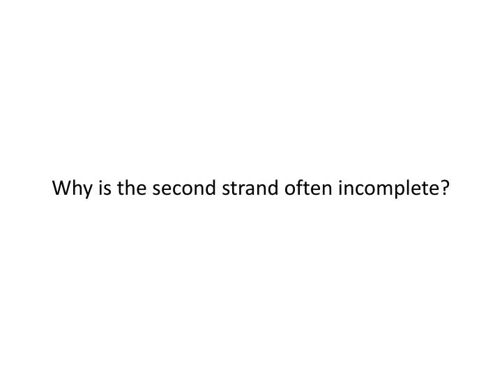 Why is the second strand often incomplete?