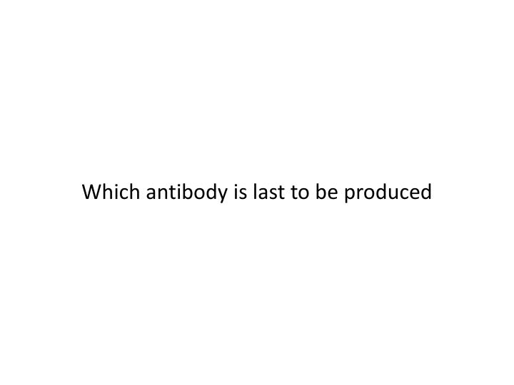 Which antibody is last to be produced
