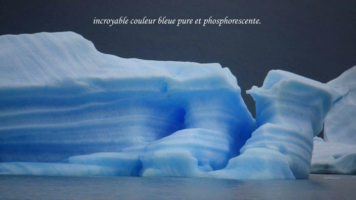 incroyable couleur bleue pure et phosphorescente.