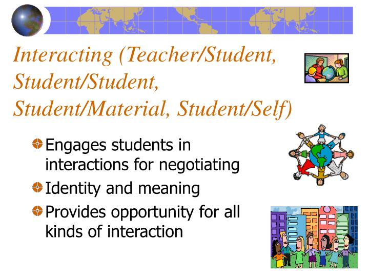Interacting (Teacher/Student, Student/Student,   Student/Material, Student/Self)